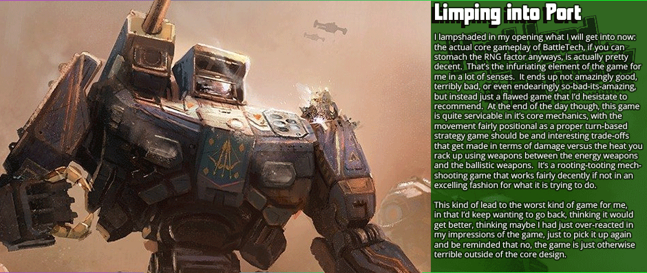 Limping into Port: I lampshaded in my opening what I will get into now: the actual core gameplay of BattleTech, if you can  stomach the RNG factor anyways, is actually pretty decent.  That's the infuriating element of the game for me in a lot of senses.  It ends up not amazingly good, terribly bad, or even endearingly so-bad-its-amazing, but instead just a flawed game that I'd hesistate to recommend.  At the end of the day though, this game is quite servicable in it's core mechanics, with the  movement fairly positional as a proper turn-based strategy game should be and interesting trade-offs that get made in terms of damage versus the heat you rack up using weapons between the energy weapons and the ballistic weapons.  It's a rooting-tooting mech-shooting game that works fairly decently if not in an excelling fashion for what it is trying to do.  This kind of lead to the worst kind of game for me, in that I'd keep wanting to go back, thinking it would  get better, thinking maybe I had just over-reacted in my impressions of the game, just to pick it up again and be reminded that no, the game is just otherwise terrible outside of the core design.