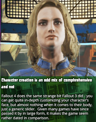 Character creation is an odd mix of comphrehensive and not - Fallout 4 does the same strange bit Fallout 3 did - you can get quite in-depth customizing your character's face, but almost nothing when it comes to their body, just a generic slider.  Given many games have since passed it by in large form, it makes the game seem rather dated in comparison.