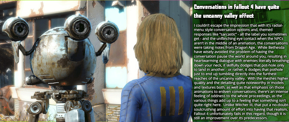 "Conversations in Fallout 4 have quite the uncanny valley effect - I couldn't escape the impression that with it's radial-menu style conversation options and, themed  responses like ""sarcastic"" - all the label you sometimes get - and the unflinching eye contact when the NPCs aren't in the middle of an animation, the conversations were taking notes from Dragon Age.  While Bethesda have wisely avoided the problem of having the conversation pause the world around you, resulting in heartwarming dialogue with enemies literally breathing down your neck, it skilfully dodges that pot-hold only to land in another - or rather, it dodges that pothole just to end up tumbling directly into the furthest reaches of the uncanny valley.  With the meshes higher quality and the detailing quite noteworthy in models and textures both, as well as that emphasis on those animations to enliven conversations, there's an intense feeling of oddness to the whole proceedings, as the various things add up to a feeling that something isn't quite right here.  Unlike Witcher III, that put a no-doubt-soulcrushing amount of effort into having that realism, Fallout 4 unfortunately fails in this regard, though it is still an improvement over its predecessors."