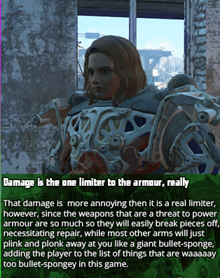 Damage is the one limiter to the armour, really - That damage is more annoying then it is a real limiter, however, since the weapons that are a threat to power armour are so much so they will easily break pieces off, necessitating repair, while most other arms will just plink and plonk away at you like a giant bullet-sponge, adding the player to the list of things that are waaaaay too bullet-spongey in this game.
