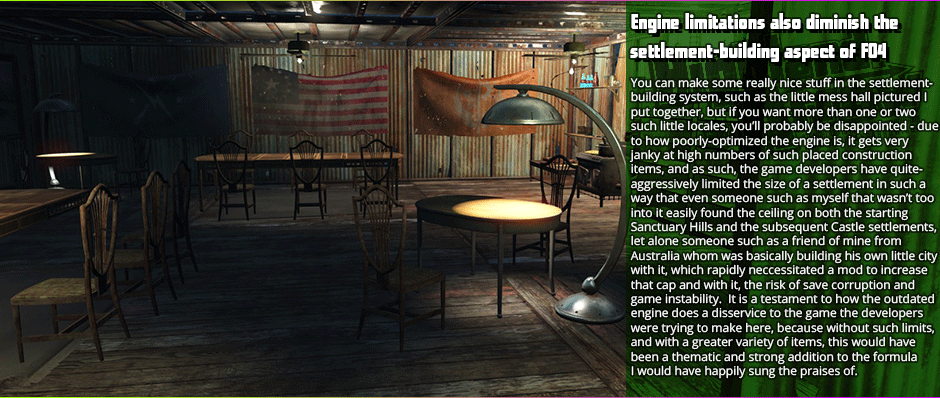 Engine limitations also diminish the settlement-building aspect of FO4 - You can make some really nice stuff in the settlement-building system, such as the little mess hall pictured I put together, but if you want more than one or two such little locales, you'll probably be disappointed - due to how poorly-optimized the engine is, it gets very janky at high numbers of such placed construction items, and as such, the game developers have quite-aggressively limited the size of a settlement in such a way that even someone such as myself that wasn't too into it easily found the ceiling on both the starting Sanctuary Hills and the subsequent Castle settlements, let alone someone such as a friend of mine from  Australia whom was basically building his own little city with it, which rapidly neccessitated a mod to increase that cap and with it, the risk of save corruption and game instability.  It is a testament to how the outdated engine does a disservice to the game the developers were trying to make here, because without such limits, and with a greater variety of items, this would have been a thematic and strong addition to the formula I would have happily sung the praises of.
