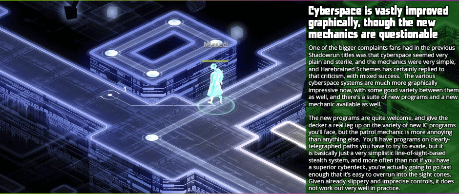 Cyberspace is vastly improved graphically, though the new mechanics are questionable    One of the bigger complaints fans had in the previous Shadowrun titles was that cyberspace seemed very plain and sterile, and the mechanics were very simple, and Harebrained Schemes has certainly replied to that criticism, with mixed success.  The various cyberspace systems are much more graphically impressive now, with some good variety between them as well, and there's a suite of new programs and a new mechanic available as well.    The new programs are quite welcome, and give the decker a real leg up on the variety of new IC programs you'll face, but the patrol mechanic is more annoying than anything else.  You'll have programs on clearly-telegraphed paths you have to try to evade, but it is basically just a very simplistic line-of-sight-based stealth system, and more often than not if you have a superior cyberdeck, you're actually going to go fast enough that it's easy to overrun into the site cones. Given already slippery and imprecise controls, it does not work out very well in practice.