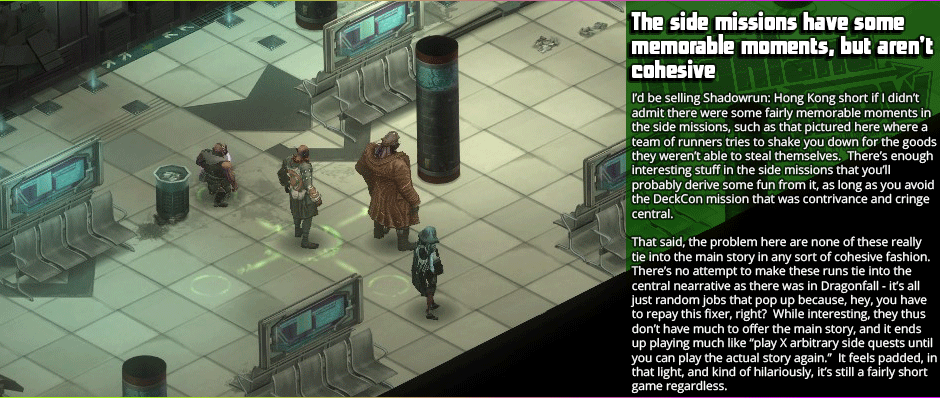 """The side missions have some memorable moments, but aren't cohesive    I'd be selling Shadowrun: Hong Kong short if I didn't admit there were some fairly memorable moments in the side missions, such as that pictured here where a team of runners tries to shake you down for the goods they weren't able to steal themselves.  There's enough interesting stuff in the side missions that you'll probably derive some fun from it, as long as you avoid the DeckCon mission that was contrivance and cringe cerntral. That said, the problem here are none of these really tie into the main story in any sort of cohesive fashion. There's no attempt to make these runs tie into the  central nearrative as there was in Dragonfall - it's all just random jobs that pop up because, hey, you have to repay this fixer, right?  While interesting, they thus don't have much to offer the main story, and it ends up playing much like """"play X arbitrary side quests until you can play the actual story again.""""  It feels padded, in that light, and kind of hilariously, it's still a fairly short game regardless."""