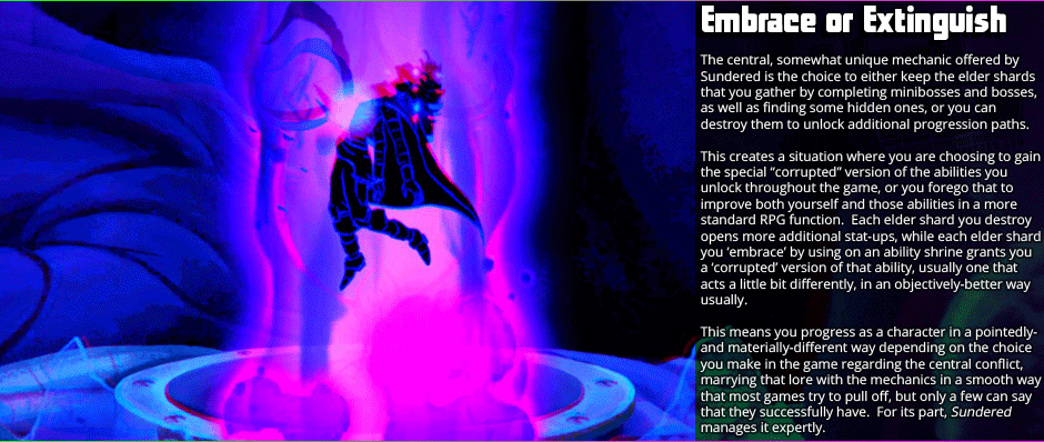 Embrace or Extinguish - The central, somewhat unique mechanic offered by Sundered is the choice to either keep the elder shards that you gather by completing mini-bosses and bosses, as well as finding some hidden ones, or you can destroy them to unlock additional progression paths.  This creates a situation where you are choosing to gain the special 'corrupted' version of the abilities you  unlock throughout the game, or you forego that to improve both yourself and those abilities in a more standard RPG function.  Each elder shard you destroy opens more additional stat-ups, while each elder shard you 'embrace' by using on an ability shrine grants you a 'corrupted' version of that ability, usually one that acts a little bit differently, in an objectively-better way usually. This means you progress as a character in a pointedly- and materially-different way depending on the choice  you make in the game regarding the central conflict, marrying that lore with the mechanics in a smooth way that most games try to pull off, but only a few can say that they successfully have.  For its part, Sundered manages it expertly.