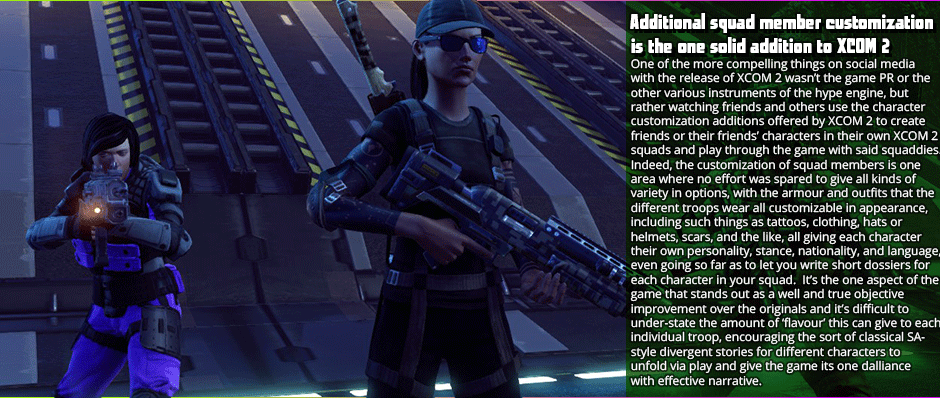 Additional squad member customization is the one solid addition to XCOM 2 -One of the more compelling things on social media with the release of XCOM 2 wasn't the game PR or the other various instruments of the hype engine, but rather watching friends and others use the character customization additions offered by XCOM 2 to create friends or their friend's characters in their own XCOM 2 squads and play through the game with said squaddies. Indeed, the customization of squad members is one area where no effort was spared to give all kinds of variety in options, with the armour and outfits that the different troops wear all customizable in appearance, including such things as tattoos, clothing, hats or helmets, scars, and the like, all giving each character their own personality, stance, nationality, and language, even going so far as to let you write short dossiers for each character in your squad.  It's the one aspect of the game that stands out as a well and true objective improvement over the originals and it's difficult to under-state the amount of 'flavour' this can give to each individual troop, encouraging the sort of classical SA- style divergent stories for different characters to unfold via play and give the game its one dalliance with effective narrative.