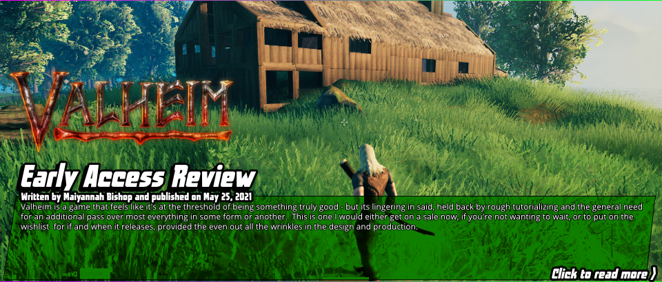 Early Access Review:Valheim-Valheim is a game that feels like it's at the threshold of being something truly good - but its lingering in said, held back by rough tutorializing and the general need for an additional pass over most everything in some form or another.  This is one I would either get on a sale now, if you're not wanting to wait, or to put on the wishlist for if and when it releases, provided the even out all the wrinkles in the design and production.