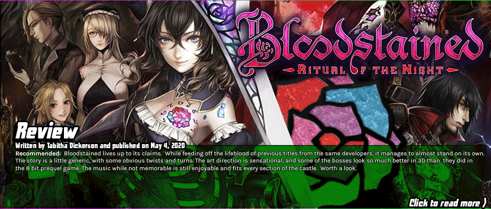 Review: Bloodstained - Bloodstained lives up to its claims.  While feeding off the lifeblood of previous titles from the same developers, it manages to almost stand on its own. The story is a little generic, with some obvious twists and turns. The art direction is sensational, and some of the bosses look so much better in 3D than  they did in the 8 bit prequel game. The music while not memorable is still enjoyable and fits every section of the castle.  Worth a look.