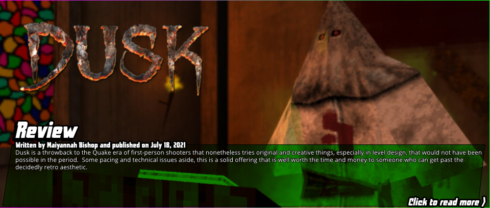 Review:Dusk-Dusk is a throwback to the Quake era of first-person shooters that nonetheless tries original and creative things, especially in level design, that would not have been possible in the period.  Some pacing and technical issues aside, this is a solid offering that is well worth the time and money to someone who can get past the decidedly retro aesthetic.