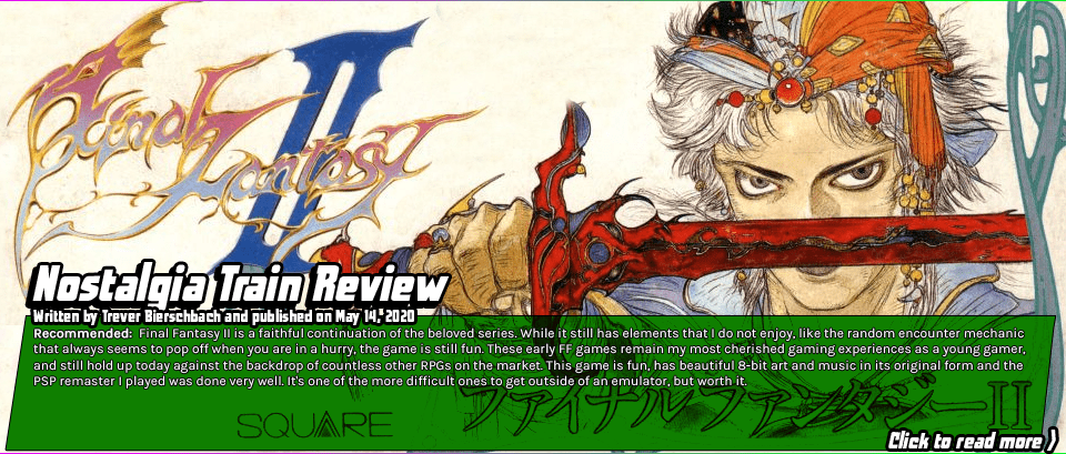 Nostalgia Train Review: Final Fantasy 2 - Final Fantasy II is a faithful continuation of the beloved series. While it still has elements that I do not enjoy, like the random encounter mechanic that always seems to pop off when you are in a hurry, the game is still fun. These early FF games remain my most cherished gaming experiences as a young gamer, and still hold up today against the backdrop of countless other RPGs on the market. This game is fun, has beautiful 8-bit art and music in its original form and the PSP remaster I played was done very well. It's one of the more difficult ones to get outside of an emulator, but worth it.