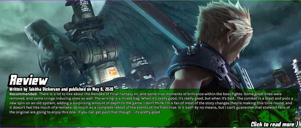 Review: Final Fantasy VII Remake - There is a lot to like about the Remake of Final Fantasy VII, and some true moments of brilliance within the boss fights. Some great lines were removed, and some cringe inducing ones as well. The writing is a mixed bag. When it's really good, it's really good, but when it's bad... The combat is a blast and puts a new spin on an old system, adding a surprising amount of depth to the game. I don't think I'm a fan of most of the story changes they're making this time round, and it doesn't feel like much of a remake, so much as a complete reboot of the events of the franchise. Is it bad? By no means, but I can't guarantee that stalwart fans of the original are going to enjoy this one.  If you can get past that though ... its pretty good.