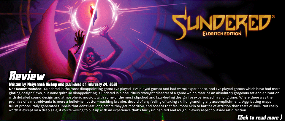 Review: Sundered - Sundered is the most disappointing game I've played to date.  I've played games and had worse experiences, and I've played games which have had more glaring design flaws, but none quite so disappolinting.  Sundered is a beautifully-wrought disaster of a game which marries an absolutely gorgeous art and animation with detailed sound design and atmospheric music ... with some of the most slipshod and lazy-feeling design I've experienced in a long time.  Where there was the promise of a metroidvania is more a bullet-hell button-mashing brawler, devoid of any feeling of taking skill or granding any accomplishment.  Aggrivating maps full of procedurally-generated tunnels that don't last long before they get repetitive, and bosses that feel more akin to battles of attrition than tests of skill.  Not really worth it except on a deep sale, if you're willing to put up with an experience that's fairly uninspired and rough in every aspect outside art direction.