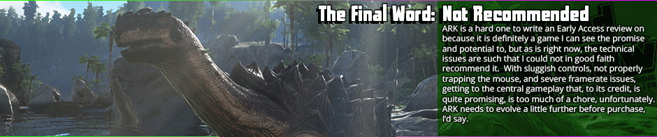 I really hate to come down on ARK: Survival Evolved, but there's too much wrong here to recommend in its current state.  I will say however, that the core game mechanics - especially the taming and riding aspects with the dinosaurs, offer a lot of promise if they manage to even out the technical and design problems.  As is presently, the frame-rate chugs, there's wide-spread performance problems, and  the combat feels weight-less.  There's some fun to be had as a purely sandbox affair, but that's about it in it's present form.  I wouldn't say it's enough to make up for the technical issues.