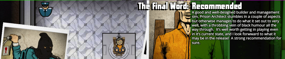 There's some bugginess that will need ironed out and some of the prisoner bios are really quite silly in Prison Architect, but beyond those relatively petty gripes it's a wonderful management sim in the same league as Theme Hospital. Unquestionably recommended.</p>
