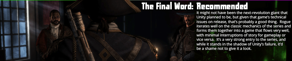 Assassin's Creed: Rogue suffers from a few of the classic Creed bugbears, but beyond those it's a very solid offering that recovers quite well from the failure that was Unity.  A fairly iterative title, Rogue seems to take a selection of the mechanics from previous games that worked, discards those that didn't, and tightens things into a cohesive whole that was engaging and pretty fun.  If there's anything weak to Rogue it's the actual land combat, as melee combat in AC  has always been a weaker point, but the ship combat is great, the optional collectables are kept a part of main game flow, and there was nothing that really felt too extraneous in the design, which had become a fair problem in recent AC games.  If you're a fan of the series, I'd say this is assuredly worth a look.