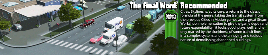 The Final Word: Recommended (Editor's Choice) - Cities: Skylines is, at its core, a return to the classic formula of the genre, taking the transit system from the previous Cities in Motion games and a great Steam Workshop implementation to give the game depth and future expandability.  it looks good, plays well,. and is only marred by the clunkiness of some transit lines in a complex system, and the annoying and tedious nature of demolishing abandoned buildings.  Easily the best city builder out there though, and a solid recommendation.