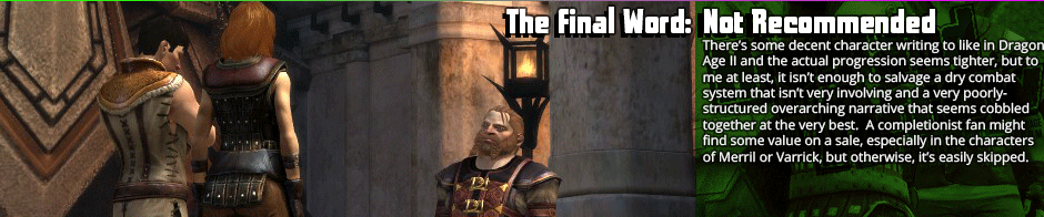 The Final Word: Not Recommended - There's some decent character writing to like in Dragon Age II and the actual progression seems tighter, but to me at least, it isn't enough to salvage a dry combat system that isn't very involving and a very poorly-structured overarching narrative that seems cobbled together at the very best.  A completionist fan might find some value on a sale, especially in the characters of Merril or Varrick, but otherwise, it's easily skipped.