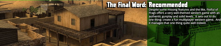 The Final Word: Recommended: Despite some missing features and the like, Fistful of Frags offers a very well-themed western game with an authentic gunplay and solid levels. It sets out to do one thing: create a fun multiplayer western game. And it manages that one thing quite well indeed.