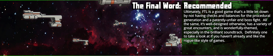 FTL is a game that is intentionally punishing in the end fight, but irrespective of that, the journey to said end fight is often quite fun.  There is perhaps an over-reliance on procedural generation that can make the game overly inconsistent in difficulty, but to many, that's the appeal.  At it's heart, FTL is a simple space tactical game that uses it's rogue-like elements with decent proficiency to create that often-sought
