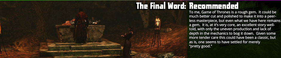 The Final Word - Recommended: To me, Game of Thrones is a rough gem.  It could be much better cut and polished to make it into a peerless masterpiece, but even what we have here remains a gem.  It is, at it's very core, an excellent story well-told, with only the uneven production and lack of depth in the mechanics to bog it down.  Given some more tender care this could have been a classic, but as is, one seems to have settled for merely 'pretty good.'