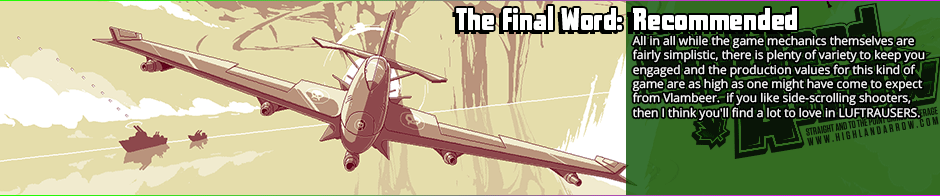 The Final Word: Recommended - All in all while the game mechanics themselves are fairly simplistic, there is plenty of variety to keep you engaged and the production values for this kind of game are as high as one might have come to expect from Vlambeer.  if you like side-scrolling shooters, then I think you'll find a lot to love in LUFTRAUSERS.
