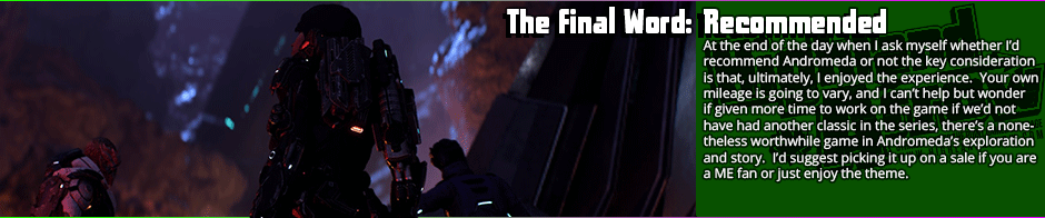 The Final Word: Recommended -  Whether you enjoy Andromeda is very much going to be determined whether you can see past the flaws of something pushed out too early, but if you can, there's an enjoyable if short sandbox RPG game here.  Combat has a few trade-offs in the design but is mostly greatly improved by the addition of mobility, the story arc is nothing revolutionary but quite functional, the voice acting is mostly good bordering on great, and overall, I enjoyed my time enough with the game to want to go back to it.  However, the rough edges on this game are very, very obvious: some animations are janky, and there are some textures that look like they got made with five minutes in MS Paint.  The white space that exists for the lack of other content is obvious, and some of the character writing has the 'writing by committee' feel to it.  If you can tolerate that though, this is a good story and good mechanics at work here.  It's probably well worth it on a sale.