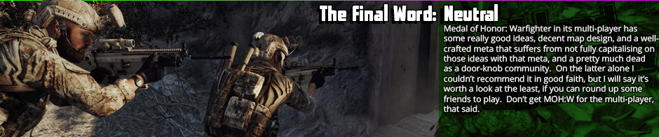 The Final Word: Neutral - Medal of Honor: Warfighter in its multi-player has some really good ideas, decent map design, and a well-crafted meta that suffers from not fully capitalising on those ideas with that meta, and a pretty much dead as a door-knob community.  On the latter alone I  couldn't recommend it in good faith, but I will say it's worth a look at the least, if you can round up some friends to play.  Don't get MOH:W for the multi-player, that said.