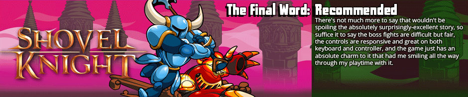 A lot of games go for that 'retro platformer' feel out of an ease of development and miss the mark when it comes to the charm and feeling of those games. &nbsp;Shovel Knight is not one of those games. &nbsp;It's a compelling and wonderful little retro platformer with an amazing attention to the little fine details.</p>