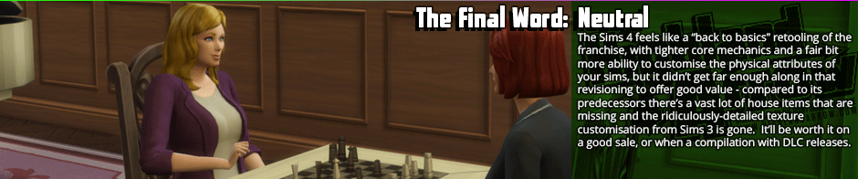 "The Final Word: Neutral - The Sims 4 feels like a ""back to basics"" retooling of the franchise, with tighter core mechanics and a fair bit more ability to customise the physical attributes of your sims, but it didn't get far enough along in that revisioning to offer good value - compared to its predecessors there's a vast lot of house items that are missing and the ridiculously-detailed texture customisation from Sims 3 is gone.  It'll be worth it on a good sale, or when a compilation with DLC releases."