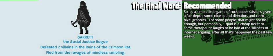 The Final Word: Recommended - So it's a simple little game of rock paper scissors given a fair depth, some nice sound direction, and retro pixel graphics.  For some people, that might not be enough, but personally, 1 quid is a cheap ticket to  some therapeutic laughs to be had at the silliness of internet arguing, after all that's happened the past few weeks.