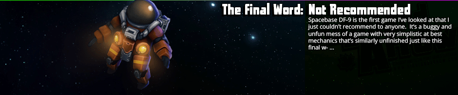 The Final Word: Not Recommended - Spacebase DF-9 is the first game I've looked at that I just couldn't recommend to anyone.  It's a buggy and unfun mess of a game with very simplistic at best mechanics that's similarly unfinished just like this final w- ...