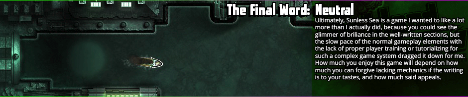 Sunless Sea finds itself caught between exploration and exposition without knowing which it wants to side with, and ends up somewheres in the middle - and in mediocrity.  The writing is definitely the appeal, but the game makes progressing through things so arduous and slow that by the time you've gotten to the next point I was bored stiff.  Pacing, ultimately, is what undoes Sunless Sea for me, as well as a lack of any real threat in most of the enemies.  The different scenarios and arcs you can discover are fairly interesting by the by, ranging from average to excellent in writing, but there are not many of them and they're not <em>good enough</em> peaks to make up for the chasms that are the valleys.  The writing is what will make or break Sunless Sea for most, so if it appeals, go for it, if not, take a pass.
