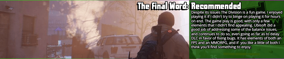 The Division is a hybrid title that suffers from some flaws for the fusion but is still enjoyable.  I was back and forth between recommended and neutral, but I have to give it a nod just by a hair. I'd be lying if I didn't say I had fun playing the game. I believe I got value out of my purchase, and despite the issues I enjoyed my time playing it. I almost pegged it as neutral for the repetitiveness and lackluster story, but then I remembered I had fun even when I didn't think there was going to be a story, and I got over the redundancy by just not participating in every single mission or intel collection. I also defeated the feeling of it being a grind by not playing it for several hours at a time, and spacing it out over several weeks. The graphics and sound put this game at the top of the heap for production quality, and that's a big factor for me because immersion is key when I'm picking games. Story matters too, so bear in mind that this recommendation is barely on the plus side. If you are a die hard MMO or FPS fan exclusively you probably won't like <em>The Division</em> because it borrows elements from both genres, but doesn't deliver on the key features of either. If, however, you like both genres you might like <em>The Division</em>.