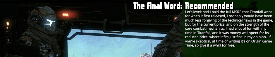 The Final Word: Recommended - Let's level: had I paid the full MSRP that Titanfall went for when it first released, I probably would have been much less forgiving of the technical flaws in the game, but for the current price, and on the strength of the core combat mechanics, I had a lot of fun with my time in Titanfall, and it was money well spent for its reduced price, where it fits just fine in my opinion.  If you're skeptical, at time of writing it's on Origin Game Time, so give it a whirl for free.