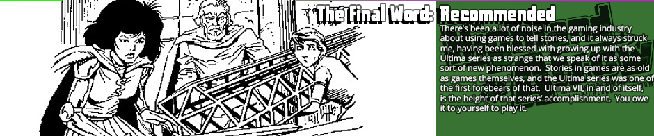 The Final Word: Recommended - There's been a lot of noise in the gaming industry about using games to tell stories, and it always struck me, having been blessed with growing up with the Ultima series as strange that we speak of it as some sort of new phenomenon.  Stories in games are as old as games themselves, and the Ultima series was one of the first forebears of that.  Ultima VII, in and of itself, is the height of that series' accomplishment.  You owe it to yourself to play it.