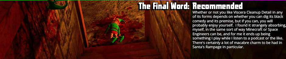 The Final Word: Recommended - Whether or not you like Viscera Cleanup Detail in any of its forms depends on whether you can dig its black comedy and its premise, but if you can, you will probably enjoy yourself.  I found it strangely absorbing, myself, in the same sort of way Minecraft or Space Engineers can be, and for me it ends up being something I play while I listen to a podcast or the like.  There's certainly a lot of macabre charm to be had in Santa's Rampage in particular, and the dynamite and chasing it's achievements add a good bit to the formula, so it's worth a look.