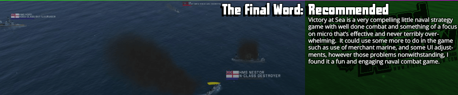 The Final Word: Recommended - Victory at Sea is a very compelling little naval strategy game with well done combat and something of a focus on micro that's effective and never terribly overwhelming.  It could use some more to do in the game such as use of merchant marine, and some UI adjustments, however those problems nonwithstanding, I found it a fun and engaging naval combat game.