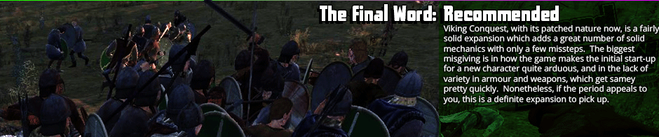 The Final Word: Recommended - Viking Conquest, with its patched nature now, is a fairly solid expansion which adds a great number of solid mechanics with only a few missteps.  The biggest misgiving is in how the game makes the initial start-up for a new character quite arduous, and in the lack of variety in armour and weapons, which get samey pretty quickly.  Nonetheless, if the period appeals to you, this is a definite expansion to pick up.