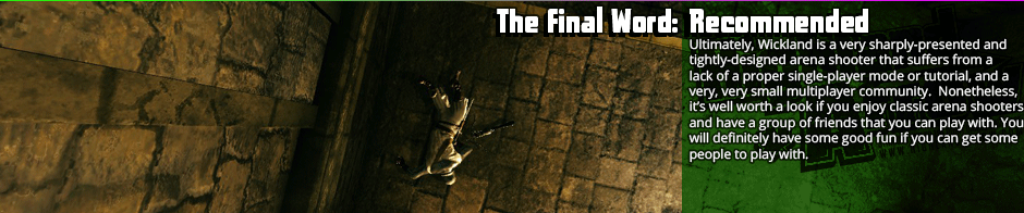 The Final Word: Recommended  - Ultimately, Wickland is a very sharply-presented and tightly-designed arena shooter that suffers from a lack of a proper single-player mode or tutorial, and a very, very small multiplayer community.  Nonetheless, it's well worth a look if you enjoy classic arena shooters and have a group of friends that you can play with. You will definitely have some good fun if you can get some people to play with you.