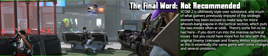 The Final Word: Not Recommended - XCOM 2 is ultimately style over substance, and much of what gamers previously enjoyed of the strategic element has been excised to make way for more whoosh-bang-kapow in the tactical section, which puts the two modes often at odds.  There's some fun to be had here - if you don't run into the massive technical issues - but you could have more fun for less with the original Enemy Unknown and Enemy Within expansion, as this is essentially the same game with some changes and several omissions.