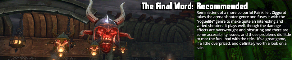 "The Final Word: Recommended - Reminiscent of a more colourful Painkiller, Ziggurat takes the arena shooter genre and fuses it with the ""roguelite"" genre to make quite an interesting and varied shooter.  It plays well, though the damage effects are overwrought and obscuring and there are some accessibility issues, and those problems did little to mar the fun I had with the title.  It's a great game, if a little overpriced, and definitely worth a look on a sale."