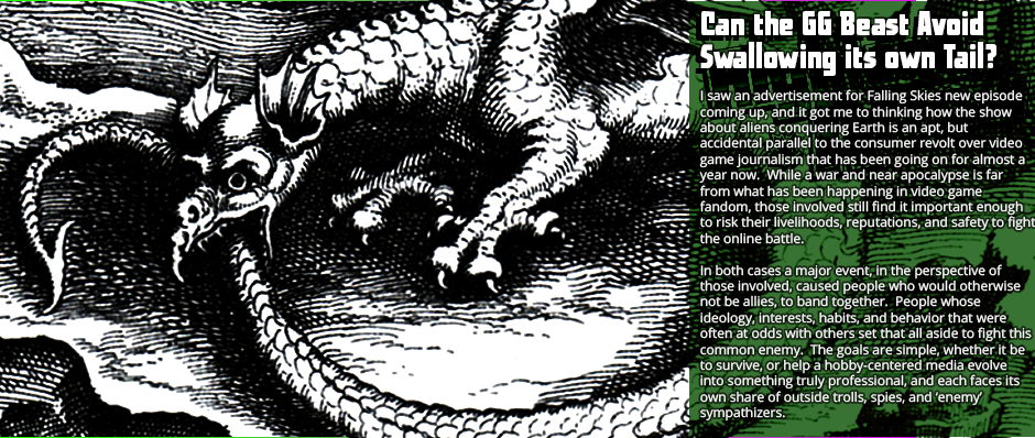 Can the GG Beast Avoid Swallowing Its Own Tail? - I saw an advertisement for Falling Skies new episode coming up, and it got me to thinking how the show about aliens conquering Earth is an apt, but accidental parallel to the consumer revolt over video game journalism that has been going on for almost a year now.  While a war and near apocalypse is far from what has been happening in video game fandom, those involved still find it important enough to risk their livelihoods, reputations, and safety to fight the online battle.  In both cases a major event, in the perspective of those involved, caused people who would otherwise not be allies, to band together.  People whose ideology, interests, habits, and behavior that were often at odds with others set that all aside to fight this common enemy.  The goals are simple, whether it be to survive, or help a hobby-centered media evolve into something truly professional, and each faces its own share of outside trolls, spies, and 'enemy' sympathizers.